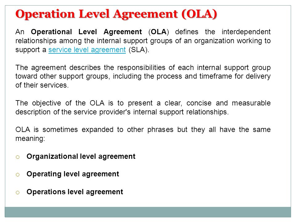 An Operational Level Agreement (OLA) defines the interdependent relationships among the internal support groups of an organization working to support