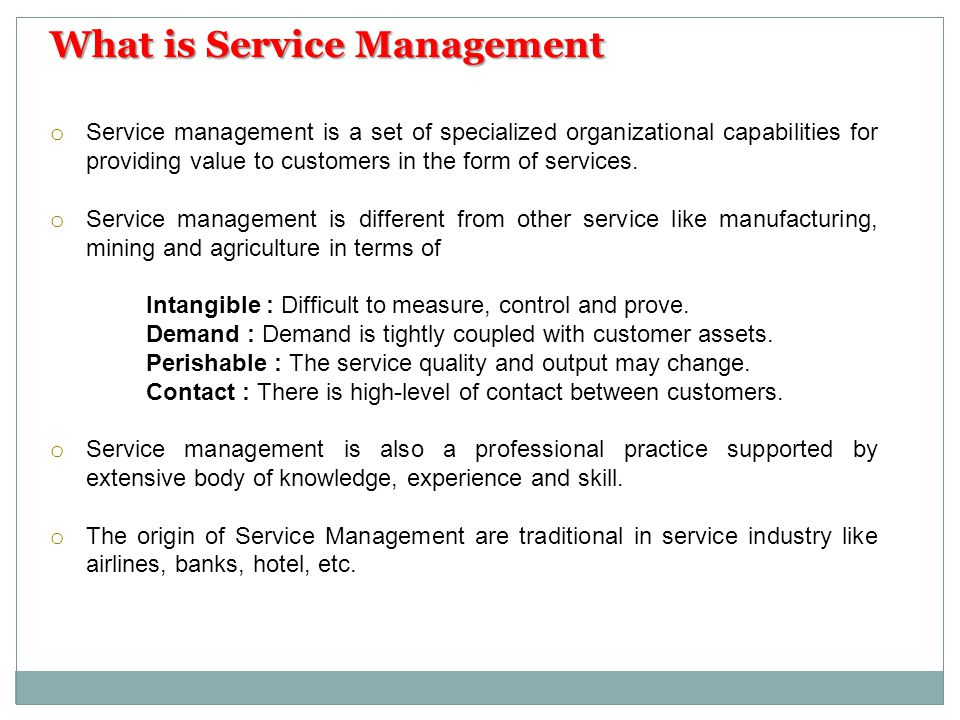 o Service Management has set of principle to be used for analysis, interface, and action in various situation involving services.