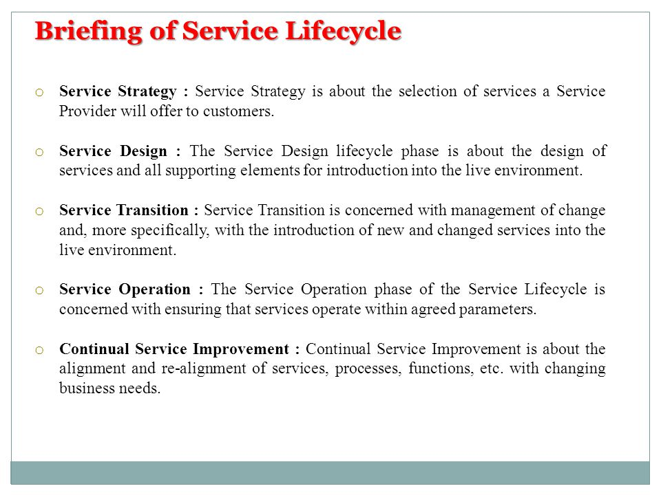 Briefing of Service Lifecycle o Service Strategy : Service Strategy is about the selection of services a Service Provider will offer to customers. o S