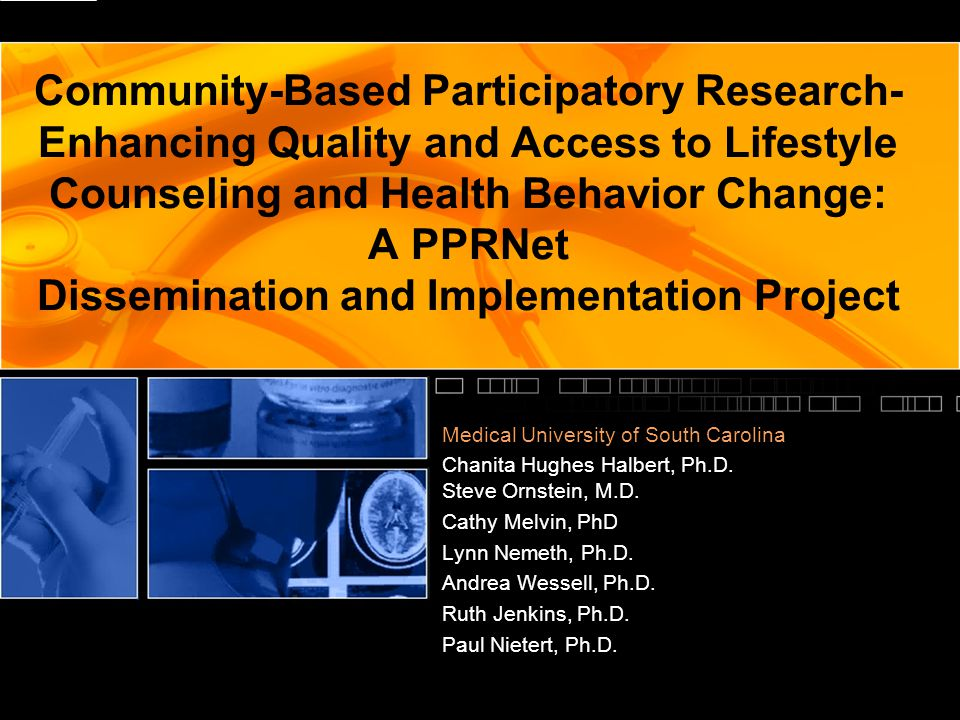 Community-Based Participatory Research- Enhancing Quality and Access to Lifestyle Counseling and Health Behavior Change: A PPRNet Dissemination and Implementation Project Medical University of South Carolina Chanita Hughes Halbert, Ph.D.