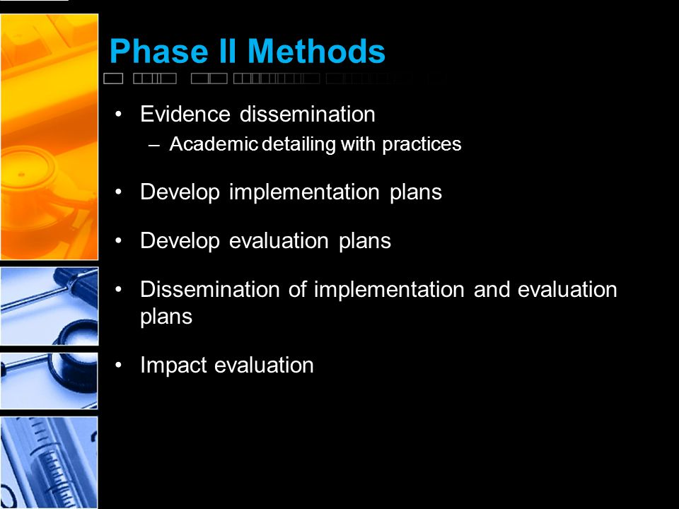 Phase II Methods Evidence dissemination –Academic detailing with practices Develop implementation plans Develop evaluation plans Dissemination of implementation and evaluation plans Impact evaluation