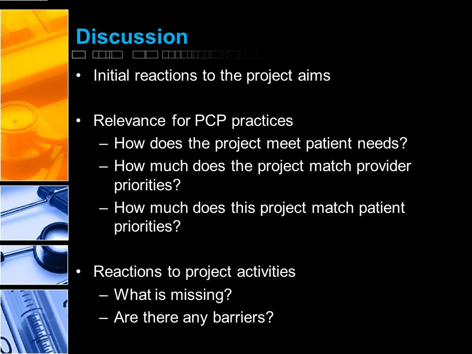 Discussion Initial reactions to the project aims Relevance for PCP practices –How does the project meet patient needs.