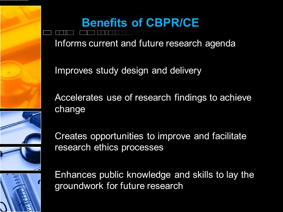 Benefits of CBPR/CE Informs current and future research agenda Improves study design and delivery Accelerates use of research findings to achieve change Creates opportunities to improve and facilitate research ethics processes Enhances public knowledge and skills to lay the groundwork for future research