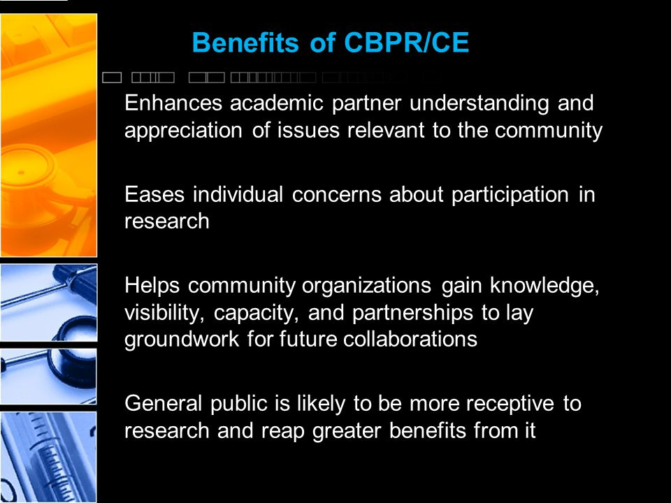 Benefits of CBPR/CE Enhances academic partner understanding and appreciation of issues relevant to the community Eases individual concerns about participation in research Helps community organizations gain knowledge, visibility, capacity, and partnerships to lay groundwork for future collaborations General public is likely to be more receptive to research and reap greater benefits from it