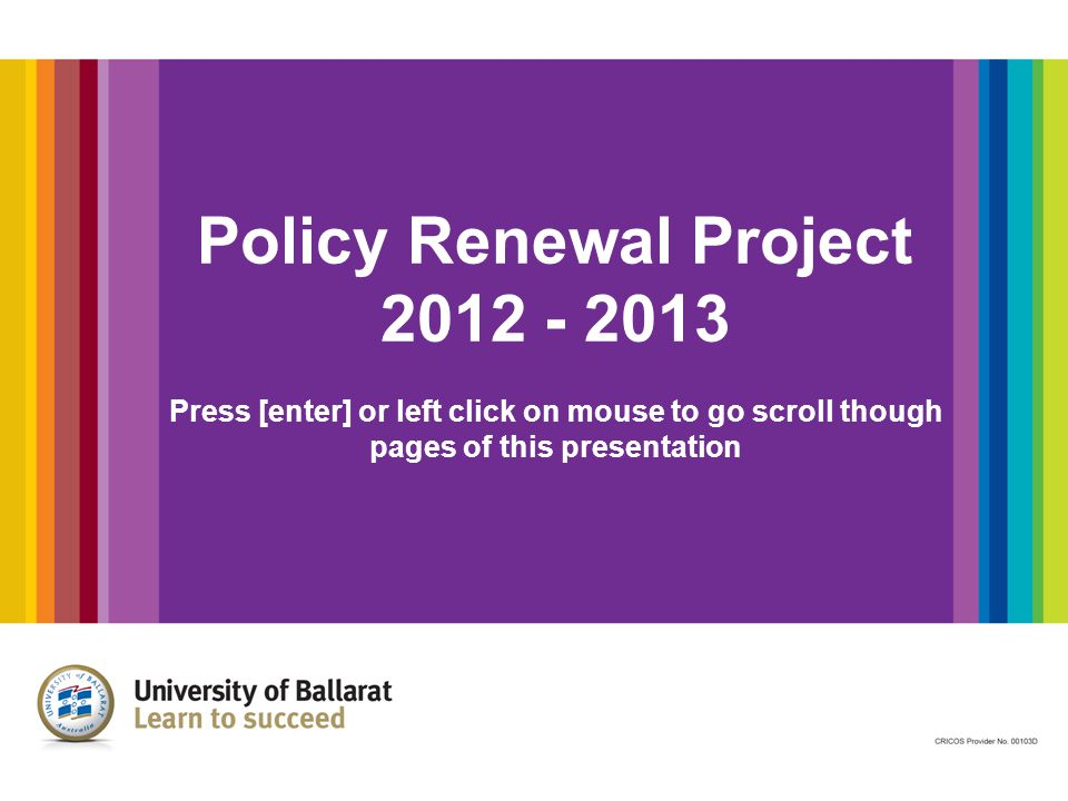 Background The Policy Renewal Strategy (PRS) Project is a critical component of the University s review of its legislative framework, following the enactment of the new University of Ballarat Act 2010.