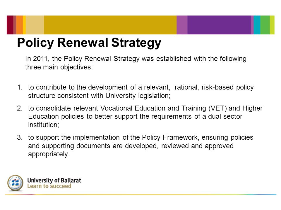 Policy Renewal Strategy In 2011, the Policy Renewal Strategy was established with the following three main objectives: 1.to contribute to the development of a relevant, rational, risk-based policy structure consistent with University legislation; 2.to consolidate relevant Vocational Education and Training (VET) and Higher Education policies to better support the requirements of a dual sector institution; 3.to support the implementation of the Policy Framework, ensuring policies and supporting documents are developed, reviewed and approved appropriately.