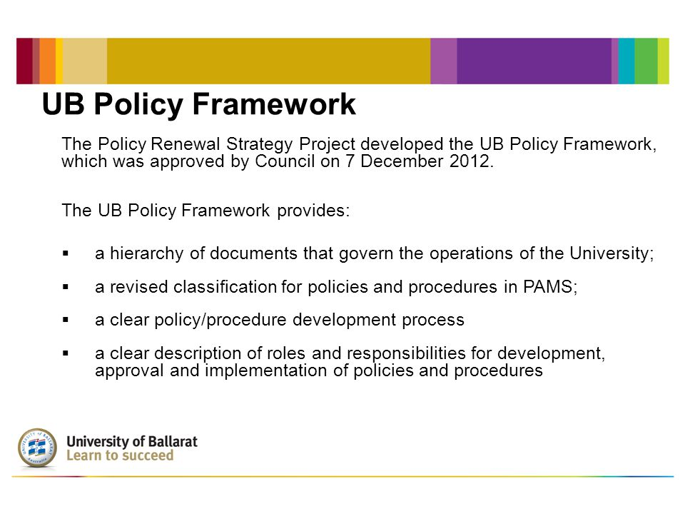 University Policy Committee The University Policy Committee manages the predevelopment process to ensure policies are: Relevant Consistent with legislation Strategically viable The University Policy Committee oversees the planning, implementation and monitoring of the Policy Framework which is facilitated through the Policy Renewal Strategy.