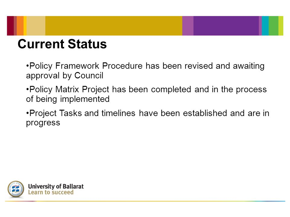 Current Status Policy Framework Procedure has been revised and awaiting approval by Council Policy Matrix Project has been completed and in the process of being implemented Project Tasks and timelines have been established and are in progress