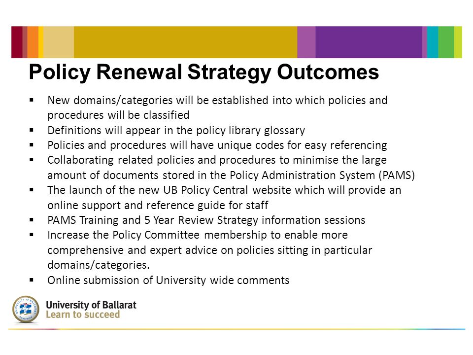 Policy Renewal Strategy Outcomes  New domains/categories will be established into which policies and procedures will be classified  Definitions will appear in the policy library glossary  Policies and procedures will have unique codes for easy referencing  Collaborating related policies and procedures to minimise the large amount of documents stored in the Policy Administration System (PAMS)  The launch of the new UB Policy Central website which will provide an online support and reference guide for staff  PAMS Training and 5 Year Review Strategy information sessions  Increase the Policy Committee membership to enable more comprehensive and expert advice on policies sitting in particular domains/categories.