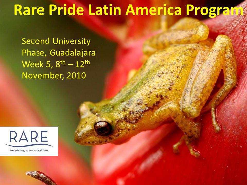 Rare Pride Latin America Program Second University Phase, Guadalajara Week 5, 8 th – 12 th November, 2010