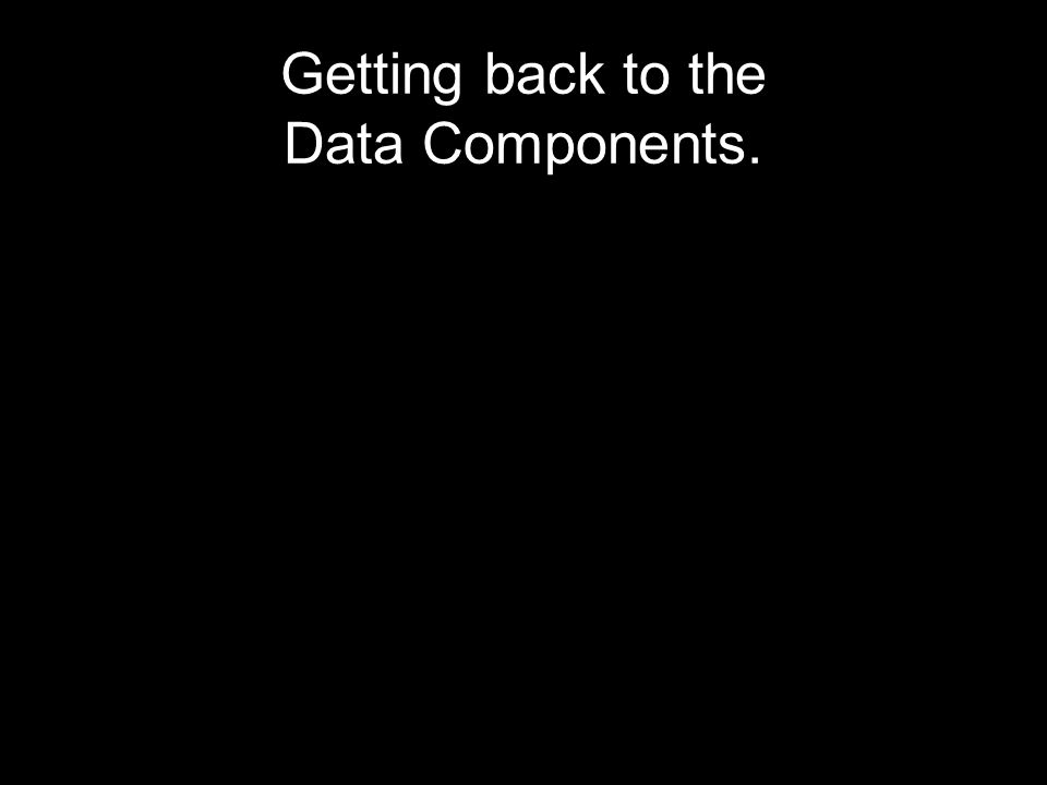 Getting back to the Data Components.