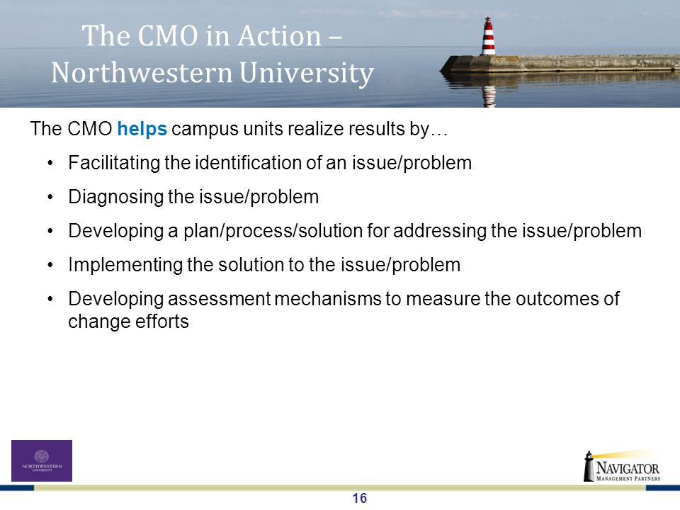 16 The CMO in Action – Northwestern University The CMO helps campus units realize results by… Facilitating the identification of an issue/problem Diagnosing the issue/problem Developing a plan/process/solution for addressing the issue/problem Implementing the solution to the issue/problem Developing assessment mechanisms to measure the outcomes of change efforts