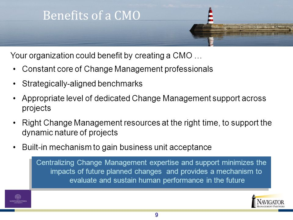 9 Benefits of a CMO Constant core of Change Management professionals Strategically-aligned benchmarks Appropriate level of dedicated Change Management support across projects Right Change Management resources at the right time, to support the dynamic nature of projects Built-in mechanism to gain business unit acceptance Your organization could benefit by creating a CMO … Centralizing Change Management expertise and support minimizes the impacts of future planned changes and provides a mechanism to evaluate and sustain human performance in the future
