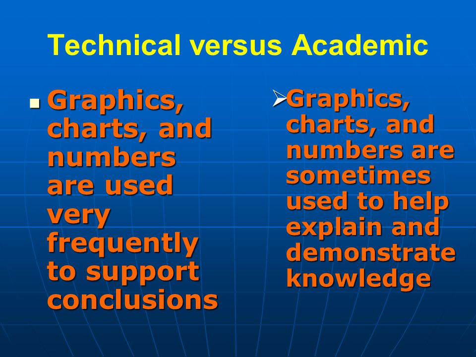 Technical versus Academic Graphics, charts, and numbers are used very frequently to support conclusions Graphics, charts, and numbers are used very frequently to support conclusions  Graphics, charts, and numbers are sometimes used to help explain and demonstrate knowledge