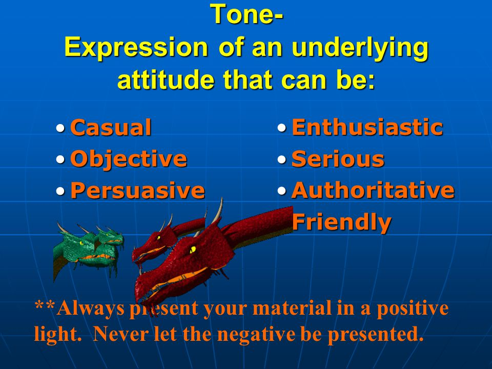 Tone- Expression of an underlying attitude that can be: CasualCasual ObjectiveObjective PersuasivePersuasive Enthusiastic Serious Authoritative Friendly **Always present your material in a positive light.