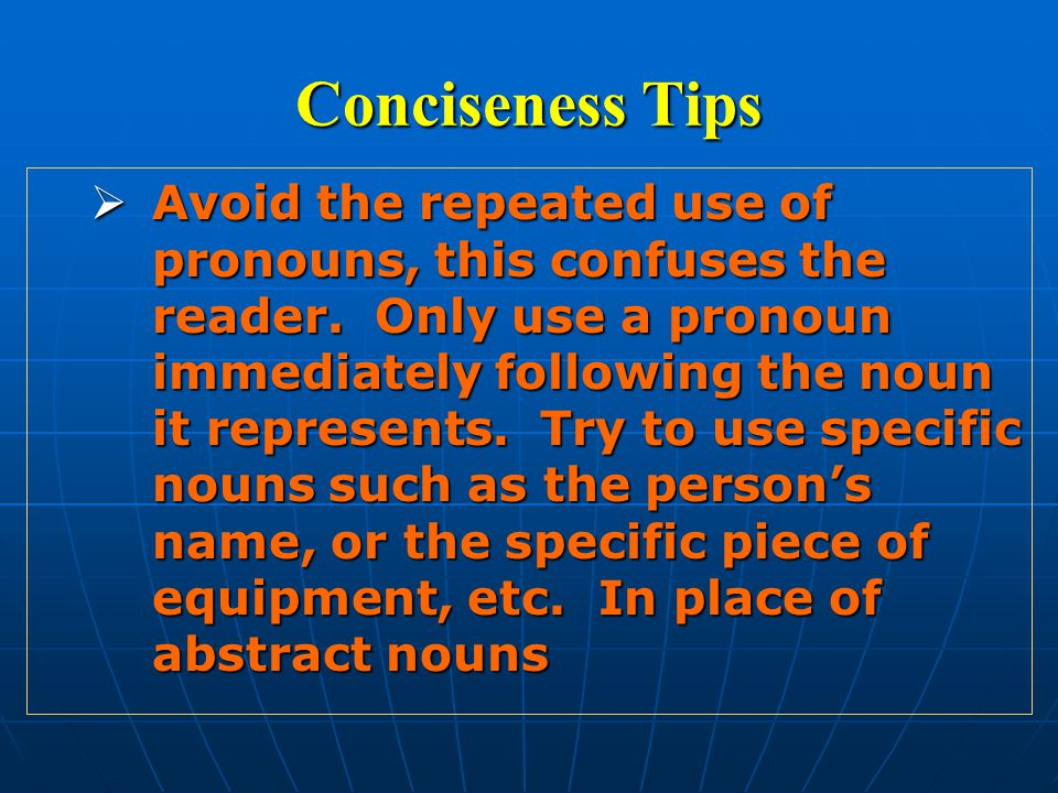 Conciseness Tips  Avoid the repeated use of pronouns, this confuses the reader.