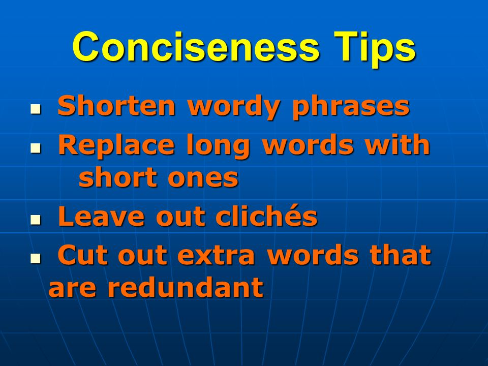 Conciseness Tips Shorten wordy phrases Shorten wordy phrases Replace long words with short ones Replace long words with short ones Leave out clichés Leave out clichés Cut out extra words that are redundant Cut out extra words that are redundant