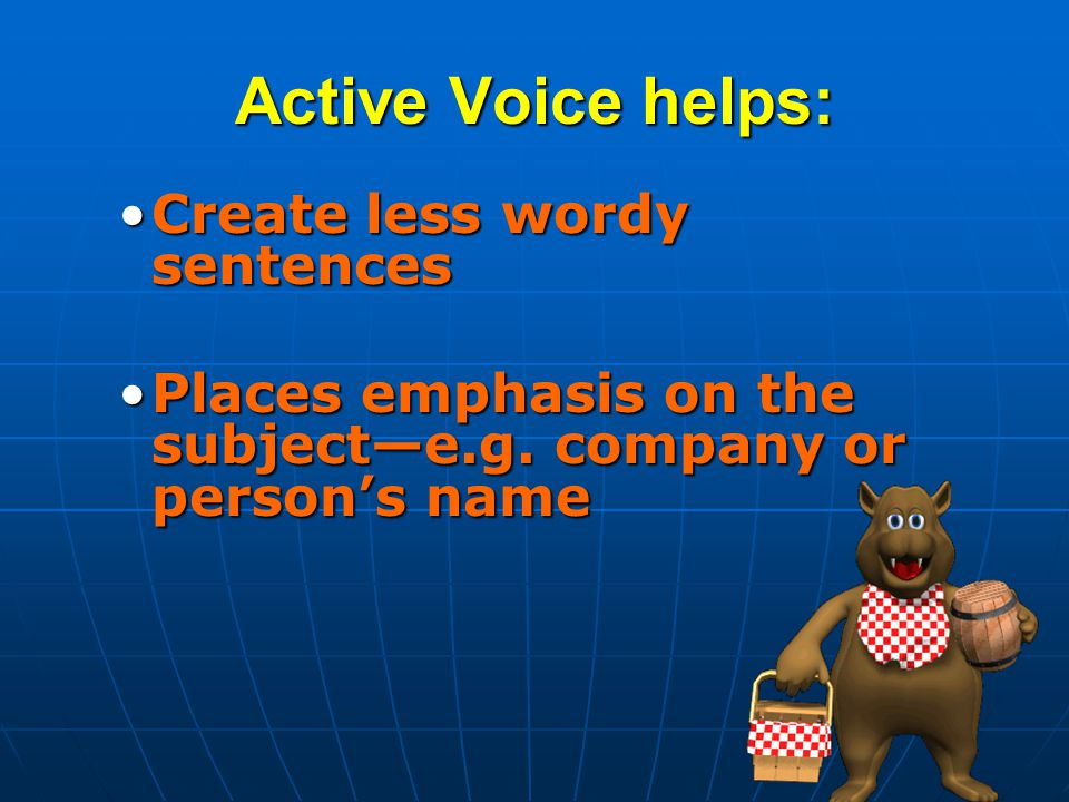 Active Voice helps: Create less wordy sentencesCreate less wordy sentences Places emphasis on the subject—e.g.