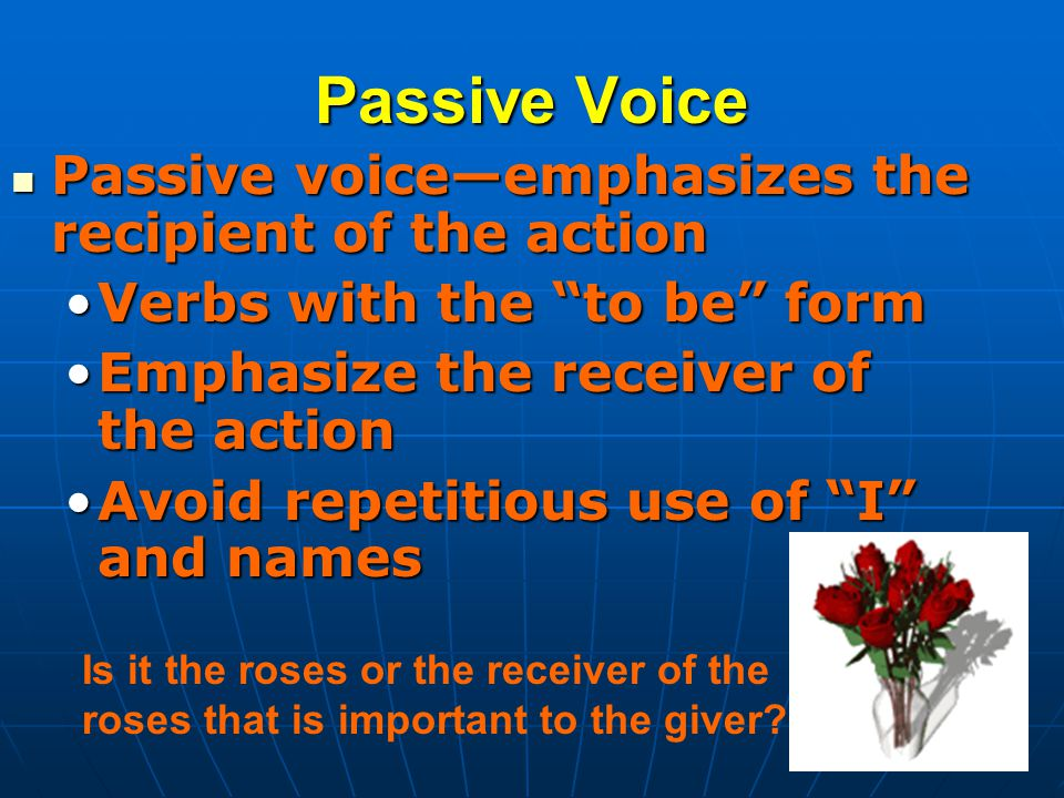 Passive Voice Passive voice—emphasizes the recipient of the action Passive voice—emphasizes the recipient of the action Verbs with the to be formVerbs with the to be form Emphasize the receiver of the actionEmphasize the receiver of the action Avoid repetitious use of I and namesAvoid repetitious use of I and names Is it the roses or the receiver of the roses that is important to the giver