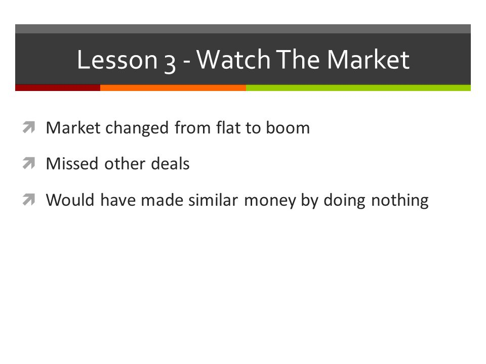 Lesson 3 - Watch The Market  Market changed from flat to boom  Missed other deals  Would have made similar money by doing nothing