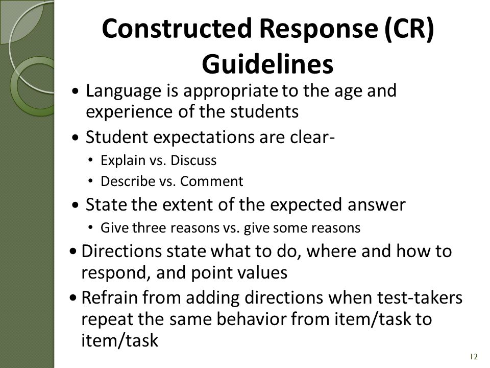 Answer options should be in ascending or descending order when possible Avoid All of the above and None of the above Directions state what to do, where and how to respond, and point values Refrain from adding directions when test-takers are repeating the same behavior from item to item 11 MC Guidelines (cont.)