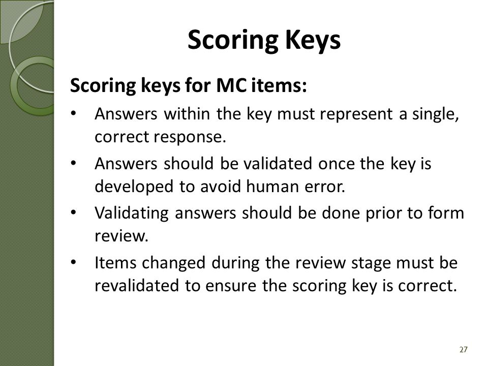 Scoring Key Example [Handout #6] 26 Assessment NameGrade/CourseAdministration UAI (Unique Assessment Identifier) Algebra I End-of-CourseAlgebra IPost-test (Spring) 01.003.1112 Item # Item TagItem Type Point Value Answer 1 0001.MTH.ALGI.POST.MC-LV1-8EE2MC 1C 20002.MTH.ALGI.POST.MC-LV1-ACED1 MC 1B 30003.MTH.ALGI.POST.MC-LV1-8EE1 MC 1C 40004.MTH.ALGI.POST.MC-LV1-ASSE1 MC 1D 50005.MTH.ALGI.POST.MC-LV2-ASSE1 MC 1A 60006.MTH.ALGI.POST.MC-LV2-7RP3 MC 1C 70007.MTH.ALGI.POST.MC-LV2-ACED1 MC 1D 80008.MTH.ALGI.POST.MC-LV2-ACED1 MC 1D 90009.MTH.ALGI.POST.MC-LV1-ACED1 MC 1B 100010.MTH.ALGI.POST.MC-LV1-AREI3 MC 1A 110011.MTH.ALGI.POST.MC-LV1-FIF1 MC 1D 120012.MTH.ALGI.POST.MC-LV2-ACED1 MC 1A 130013.MTH.ALGI.POST.ECR-LV2-NRN2 SCR 2See Scoring Rubric 140014.MTH.ALGI.POST.ECR-LV2-FIF1 ECR 4See Scoring Rubric