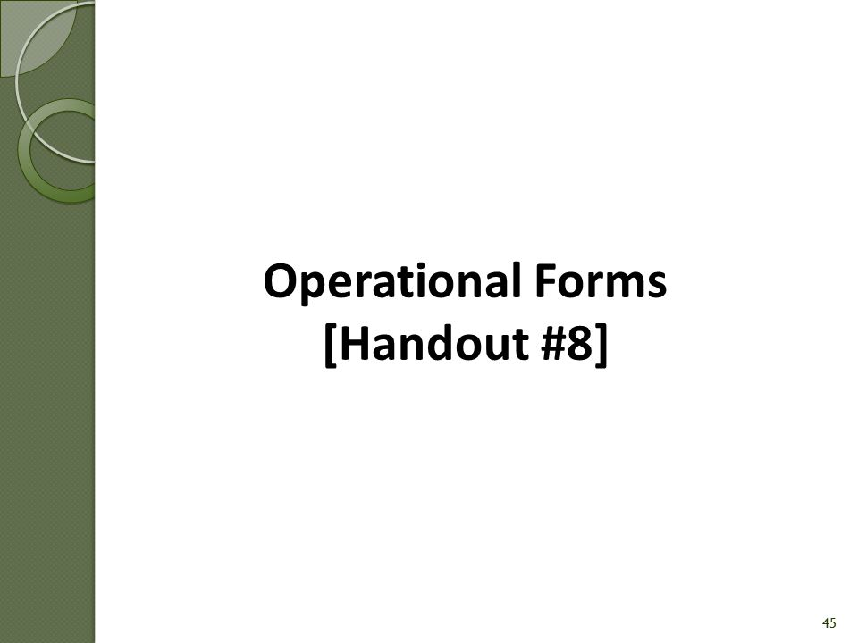 44 Outline of Module 5 Module 5: Operational Forms & Administrative Guidelines Operational Forms Administrative Guidelines Process Steps