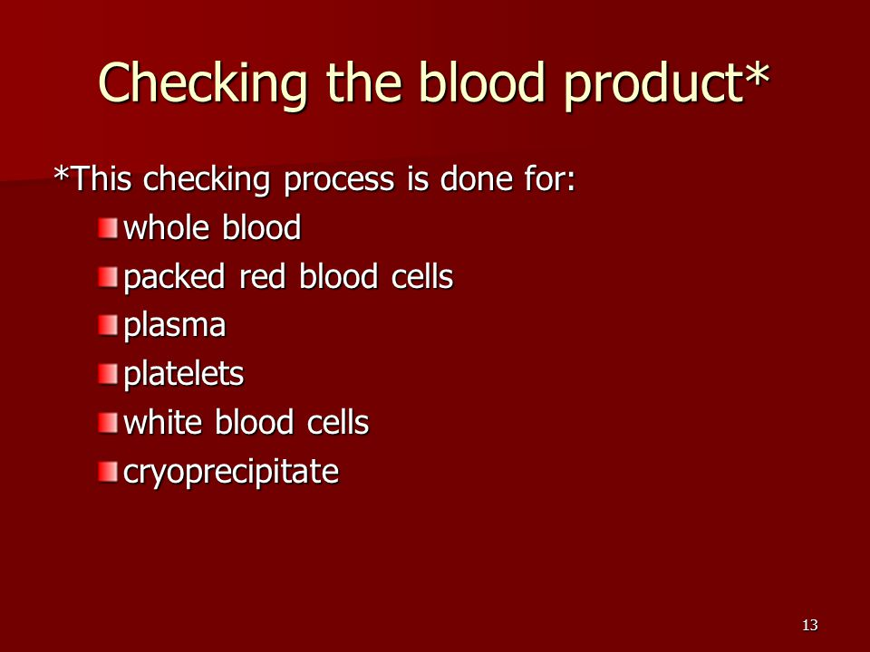 Checking the blood product* *This checking process is done for: whole blood packed red blood cells plasmaplatelets white blood cells cryoprecipitate 13