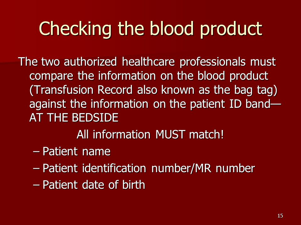 Checking the blood product The two authorized healthcare professionals must compare the information on the blood product (Transfusion Record also known as the bag tag) against the information on the patient ID band— AT THE BEDSIDE All information MUST match.