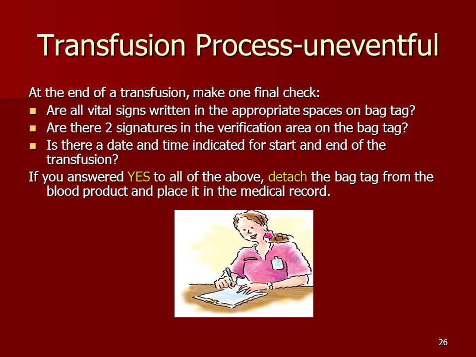 Transfusion Process-uneventful At the end of a transfusion, make one final check: Are all vital signs written in the appropriate spaces on bag tag.