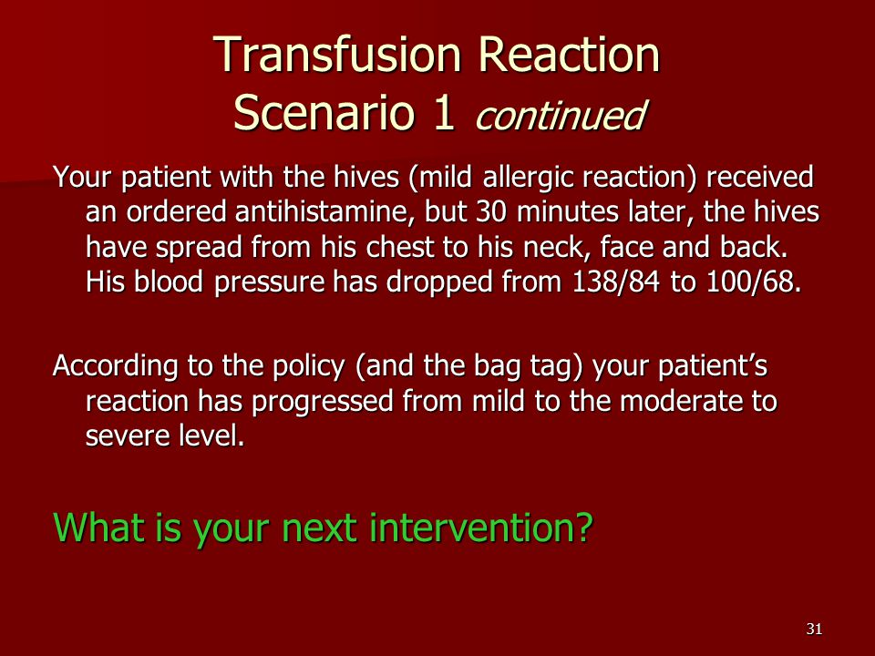Transfusion Reaction Scenario 1 continued Your patient with the hives (mild allergic reaction) received an ordered antihistamine, but 30 minutes later, the hives have spread from his chest to his neck, face and back.