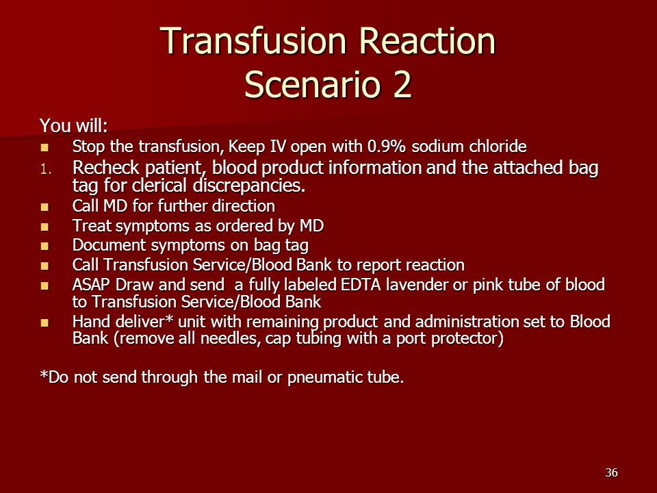 Transfusion Reaction Scenario 2 You will: Stop the transfusion, Keep IV open with 0.9% sodium chloride Stop the transfusion, Keep IV open with 0.9% sodium chloride 1.