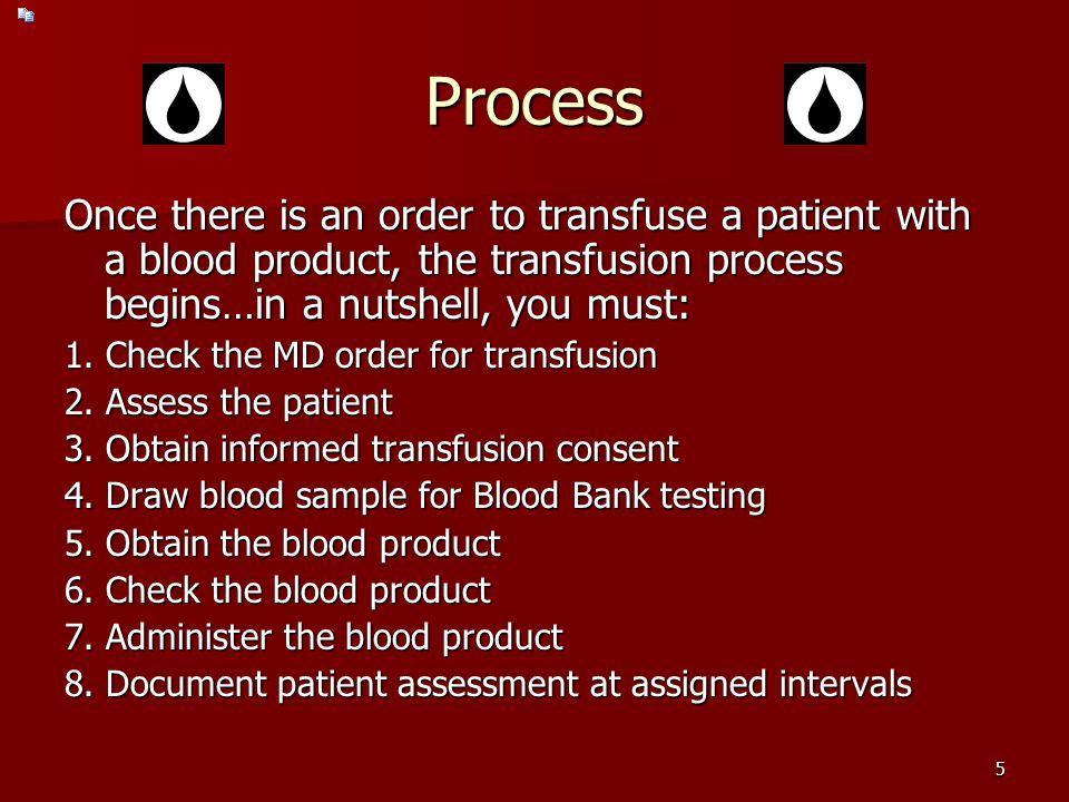 Process Once there is an order to transfuse a patient with a blood product, the transfusion process begins…in a nutshell, you must: 1.