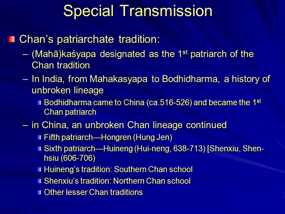 Special Transmission Chan's patriarchate tradition: –(Mahā)kaśyapa designated as the 1 st patriarch of the Chan tradition –In India, from Mahakasyapa to Bodhidharma, a history of unbroken lineage Bodhidharma came to China (ca.516-526) and became the 1 st Chan patriarch –in China, an unbroken Chan lineage continued Fifth patriarch—Hongren (Hung Jen) Sixth patriarch—Huineng (Hui-neng, 638-713) [Shenxiu, Shen- hsiu (606-706) Huineng's tradition: Southern Chan school Shenxiu's tradition: Northern Chan school Other lesser Chan traditions