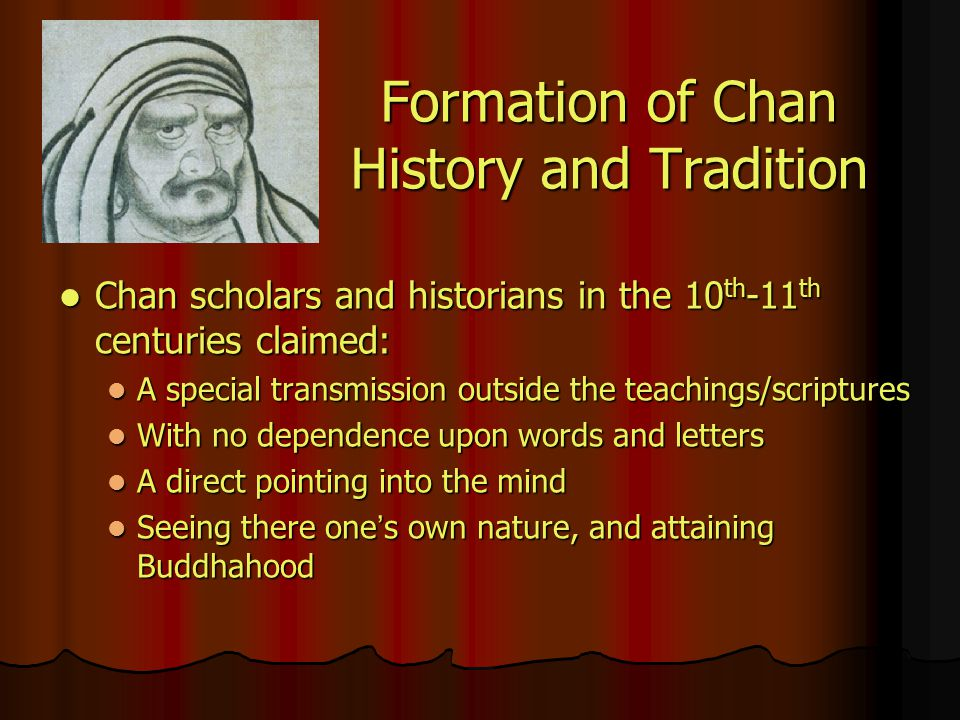 Formation of Chan History and Tradition Chan scholars and historians in the 10 th -11 th centuries claimed: Chan scholars and historians in the 10 th -11 th centuries claimed: A special transmission outside the teachings/scriptures A special transmission outside the teachings/scriptures With no dependence upon words and letters With no dependence upon words and letters A direct pointing into the mind A direct pointing into the mind Seeing there one ' s own nature, and attaining Buddhahood Seeing there one ' s own nature, and attaining Buddhahood