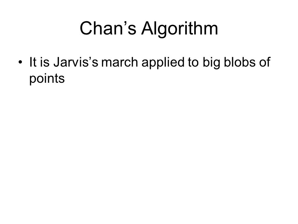 Chan's Algorithm It is Jarvis's march applied to big blobs of points