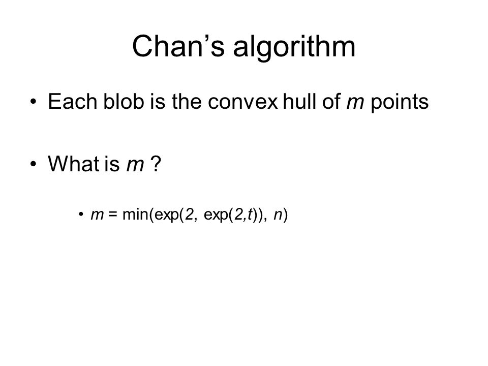 Chan's algorithm Each blob is the convex hull of m points What is m ? m = min(exp(2, exp(2,t)), n)