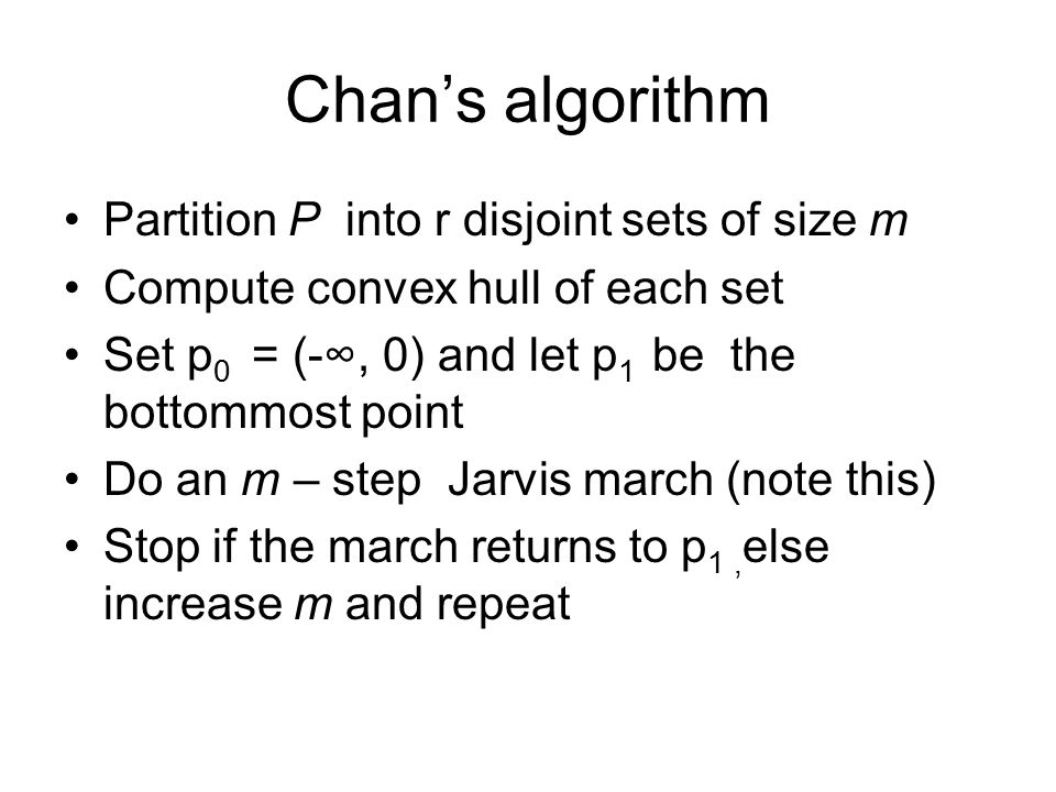 Chan's algorithm Partition P into r disjoint sets of size m Compute convex hull of each set Set p 0 = (-∞, 0) and let p 1 be the bottommost point Do a