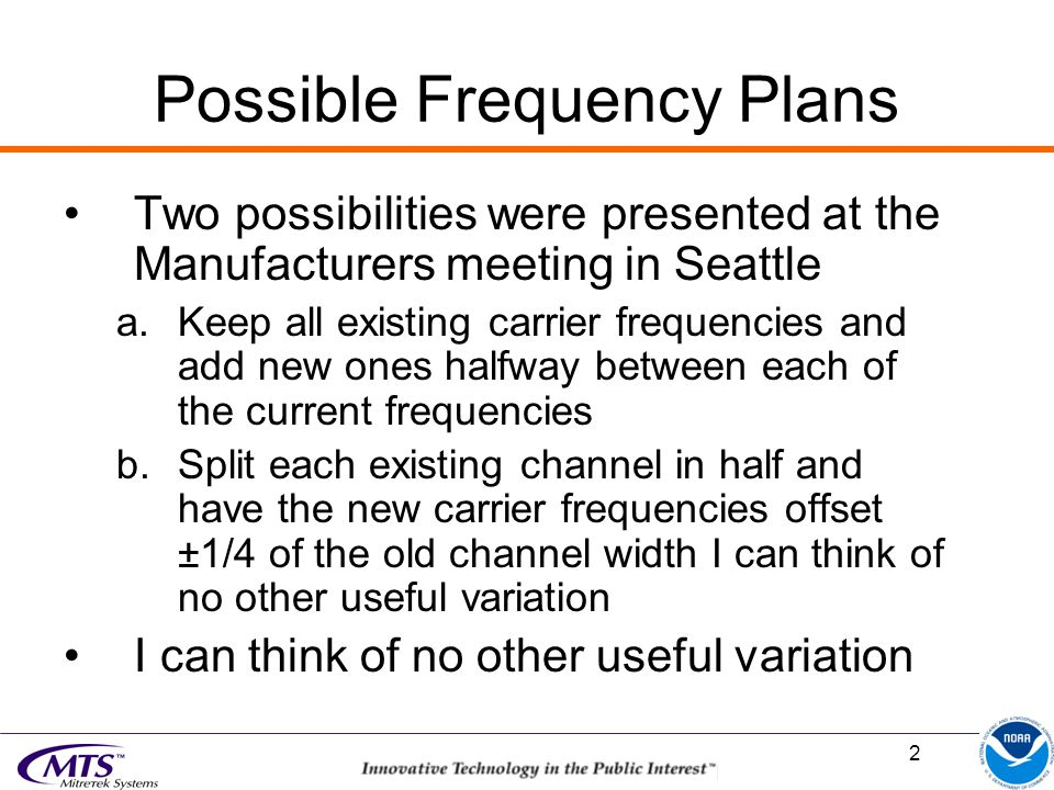 2 Possible Frequency Plans Two possibilities were presented at the Manufacturers meeting in Seattle a.Keep all existing carrier frequencies and add new ones halfway between each of the current frequencies b.Split each existing channel in half and have the new carrier frequencies offset ±1/4 of the old channel width I can think of no other useful variation I can think of no other useful variation