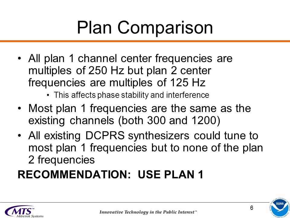 6 Plan Comparison All plan 1 channel center frequencies are multiples of 250 Hz but plan 2 center frequencies are multiples of 125 Hz This affects phase stability and interference Most plan 1 frequencies are the same as the existing channels (both 300 and 1200) All existing DCPRS synthesizers could tune to most plan 1 frequencies but to none of the plan 2 frequencies RECOMMENDATION: USE PLAN 1