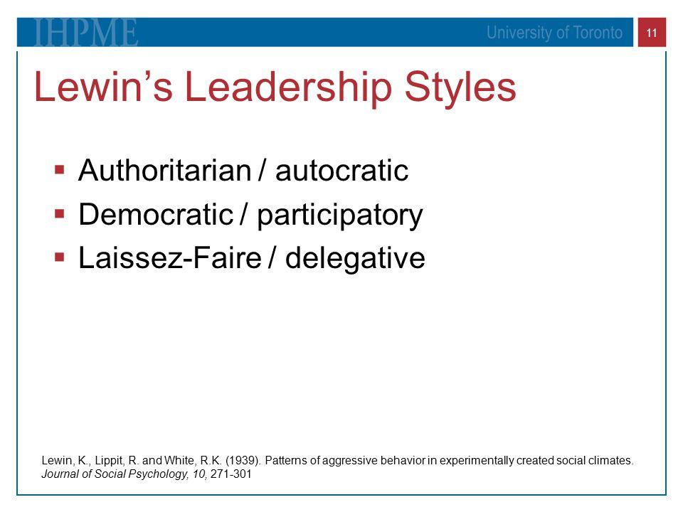 11 Lewin's Leadership Styles  Authoritarian / autocratic  Democratic / participatory  Laissez-Faire / delegative Lewin, K., Lippit, R.