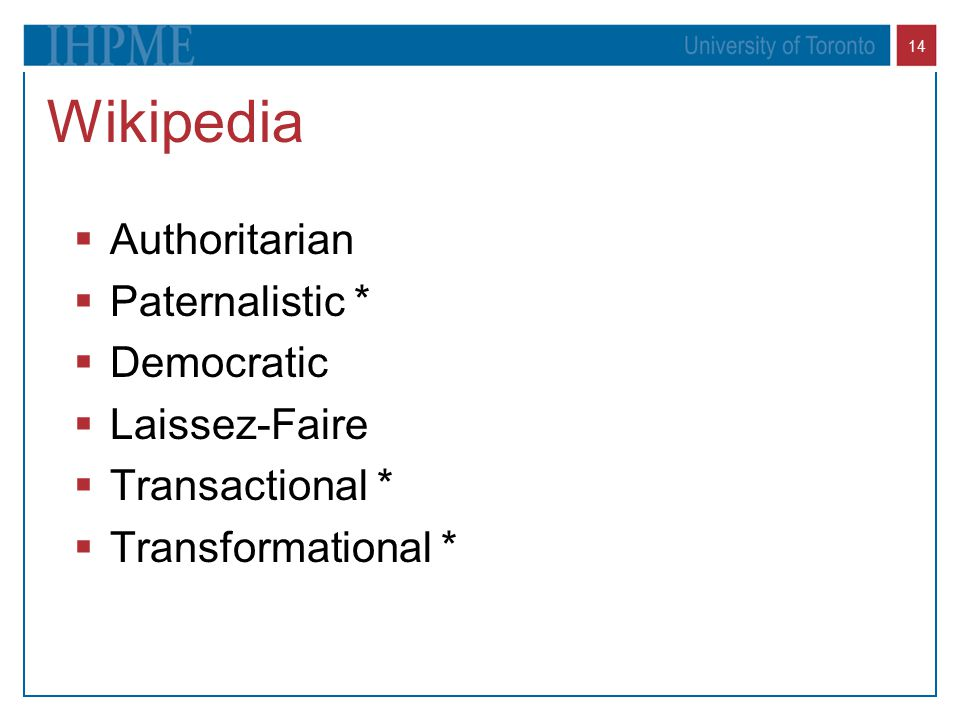 14 Wikipedia  Authoritarian  Paternalistic *  Democratic  Laissez-Faire  Transactional *  Transformational *