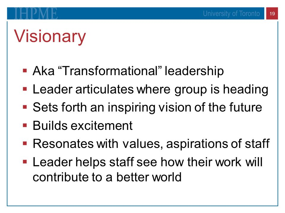 "19 Visionary  Aka ""Transformational"" leadership  Leader articulates where group is heading  Sets forth an inspiring vision of the future  Builds e"