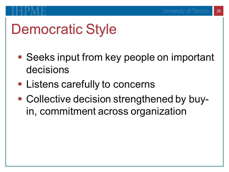 26 Democratic Style  Seeks input from key people on important decisions  Listens carefully to concerns  Collective decision strengthened by buy- in