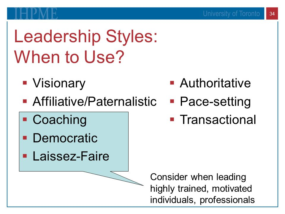 34 Leadership Styles: When to Use?  Visionary  Affiliative/Paternalistic  Coaching  Democratic  Laissez-Faire  Authoritative  Pace-setting  Tr