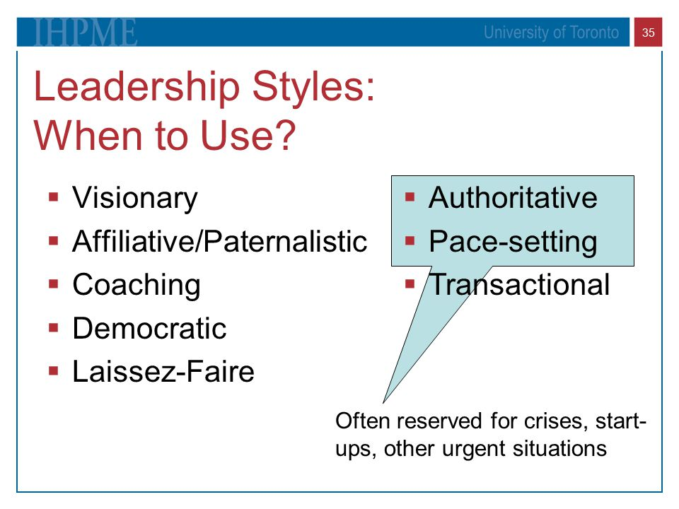 35 Leadership Styles: When to Use?  Visionary  Affiliative/Paternalistic  Coaching  Democratic  Laissez-Faire  Authoritative  Pace-setting  Tr