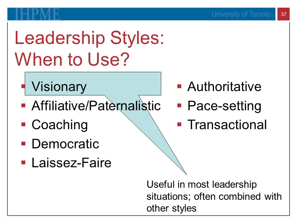 37 Leadership Styles: When to Use?  Visionary  Affiliative/Paternalistic  Coaching  Democratic  Laissez-Faire  Authoritative  Pace-setting  Tr