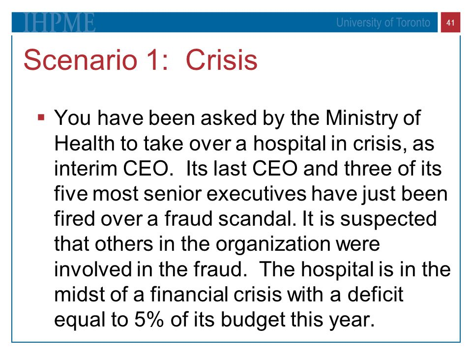 41 Scenario 1: Crisis  You have been asked by the Ministry of Health to take over a hospital in crisis, as interim CEO. Its last CEO and three of its