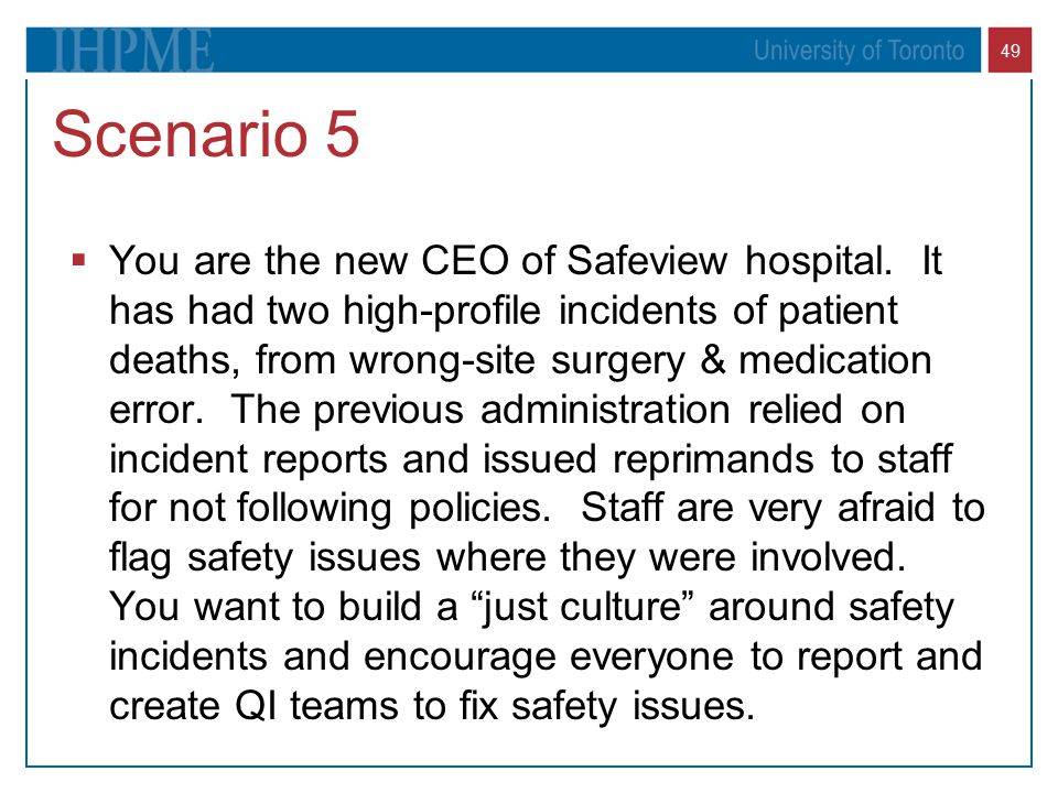 49 Scenario 5  You are the new CEO of Safeview hospital. It has had two high-profile incidents of patient deaths, from wrong-site surgery & medicatio
