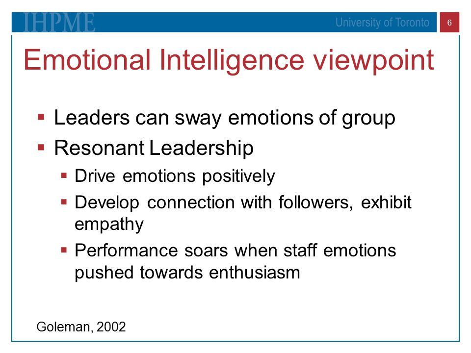 6 Emotional Intelligence viewpoint  Leaders can sway emotions of group  Resonant Leadership  Drive emotions positively  Develop connection with fo